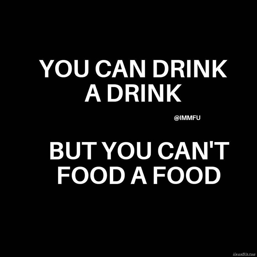 You can drink a drink but you cant food a food meme