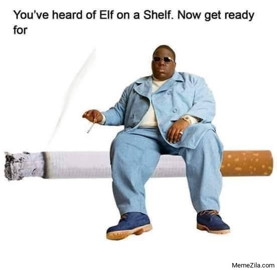 You have heard Elf on a shelf Now get ready for biggie on a ciggie meme