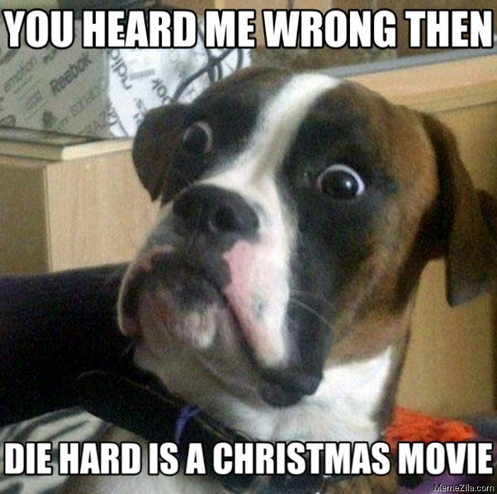 You heard me wrong then Die hard is a christmas movie meme