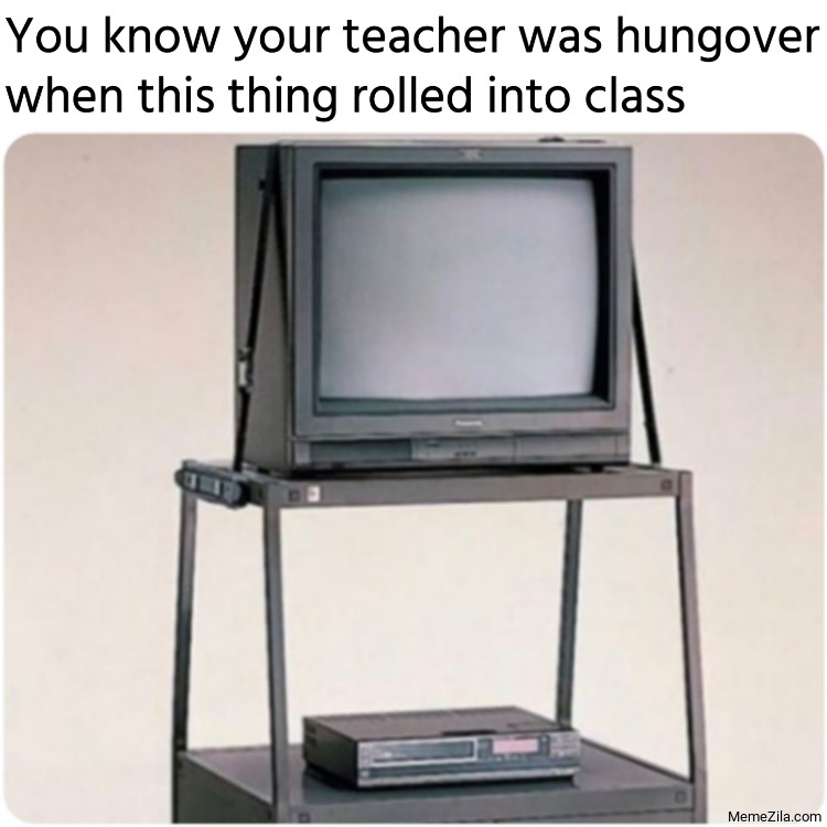 You know your teacher was hungover when this thing rolled into class meme