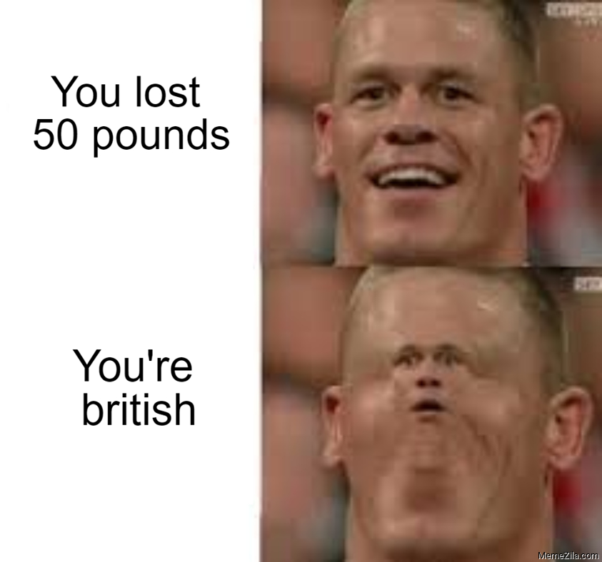 You lost 50 pounds You are british meme