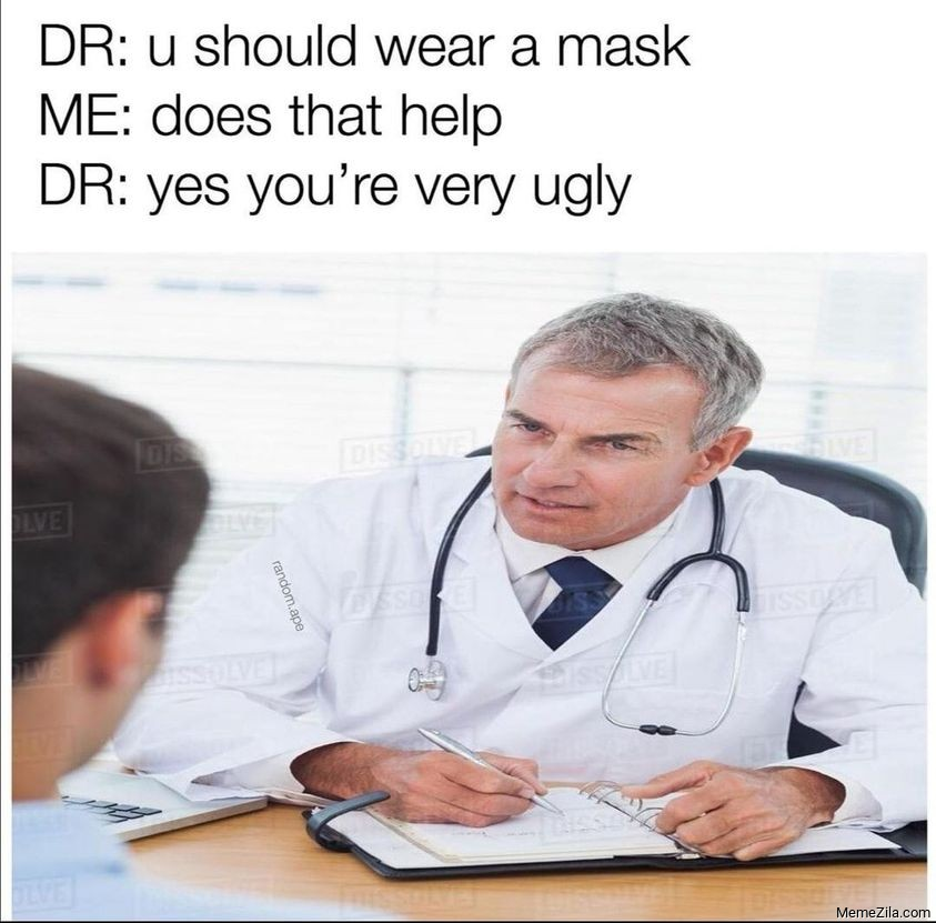 You should wear a mask Does that help Yes you are very ugly meme
