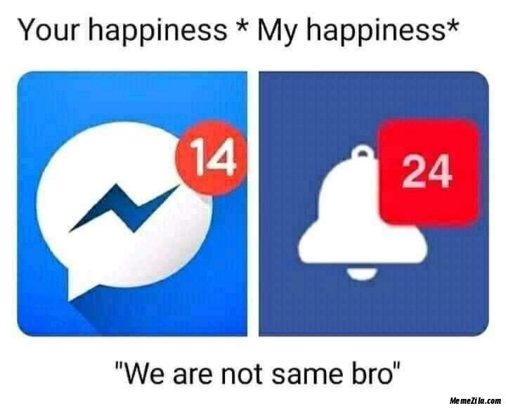 Your happiness vs My happiness We are not the same bro