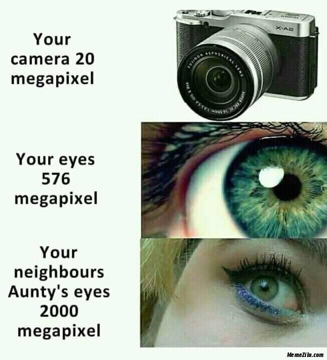 Your neighbours aunties eyes 2000 megapixel meme