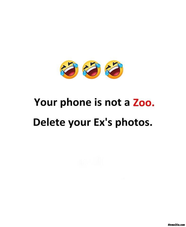 Your phone not is a zoo delete your ex photos meme