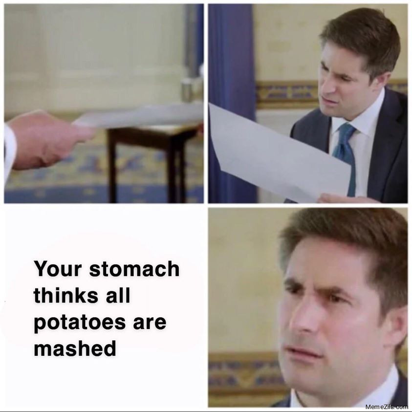 Your stomach things all potatoes are mashed meme