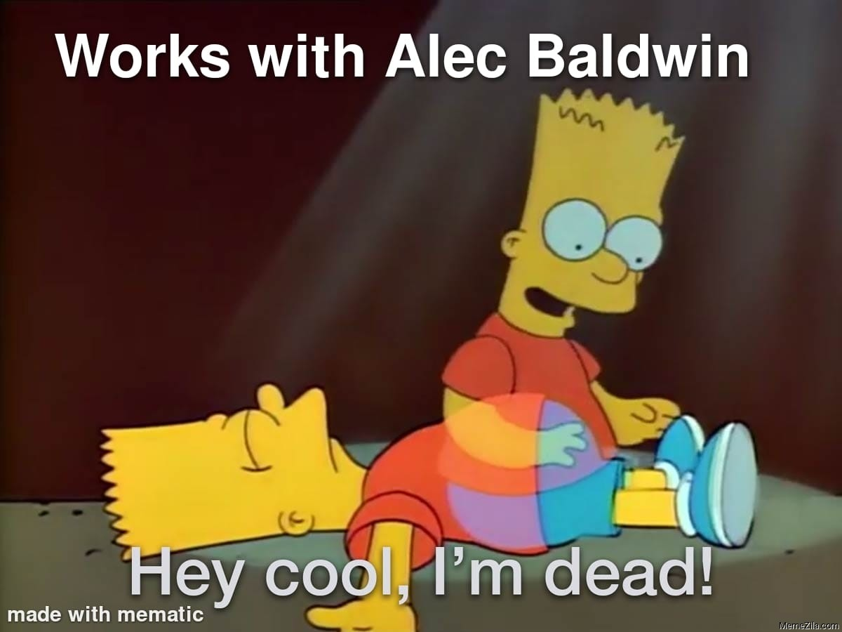 works with Alec Baldwin Hey cool, I'm dead meme